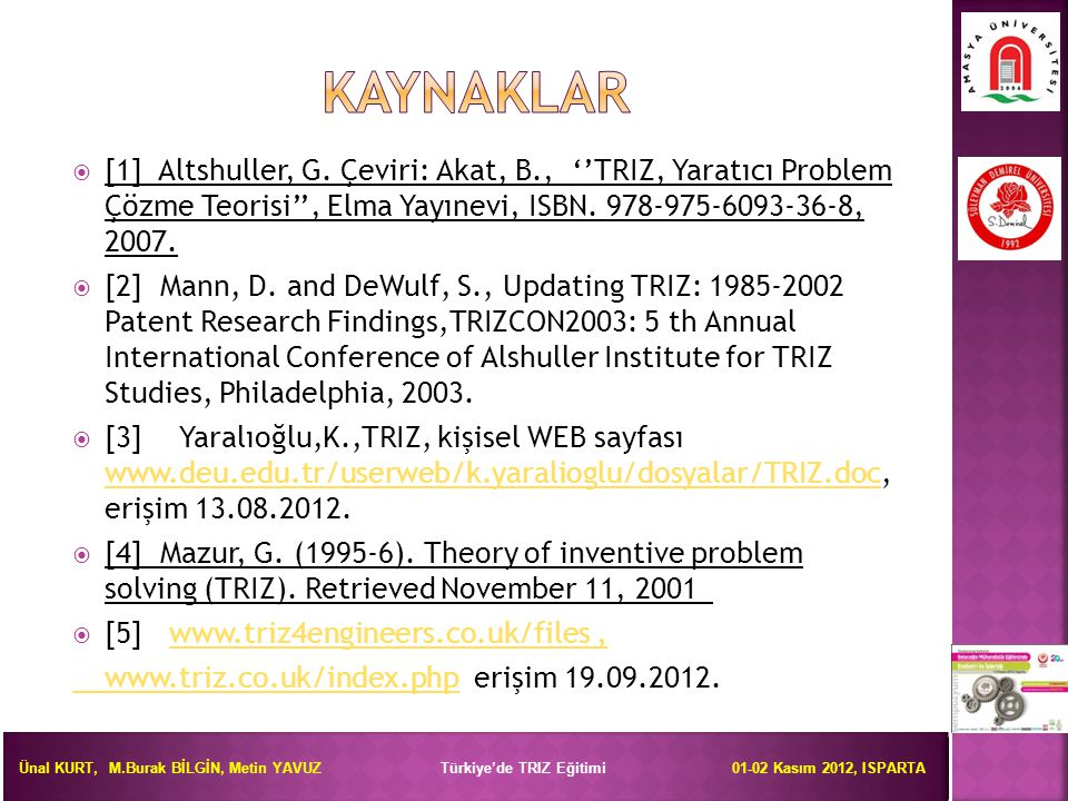 KAYNAKLAR [1] Altshuller, G. Çeviri: Akat, B., ''TRIZ, Yaratıcı Problem Çözme Teorisi'', Elma Yayınevi, ISBN. 978-975-6093-36-8, 2007.